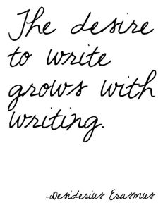 the desire to write grows with writing